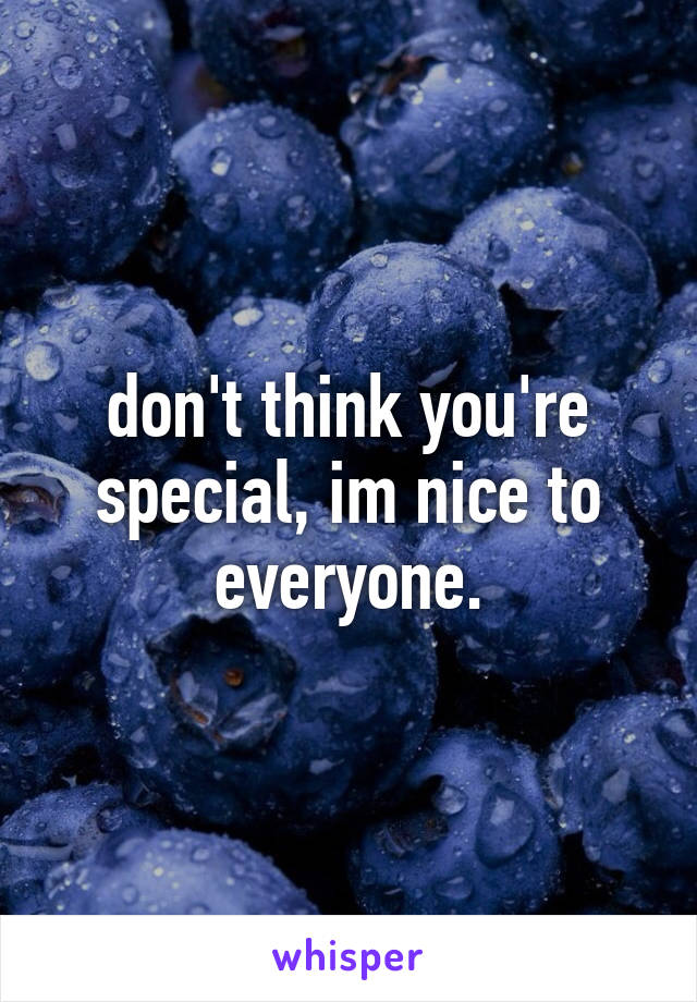 don't think you're special, im nice to everyone.