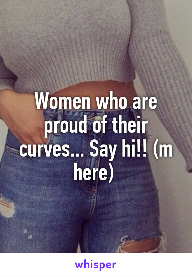 Women who are proud of their curves... Say hi!! (m here)