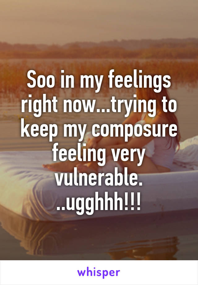 Soo in my feelings right now...trying to keep my composure feeling very vulnerable. ..ugghhh!!!