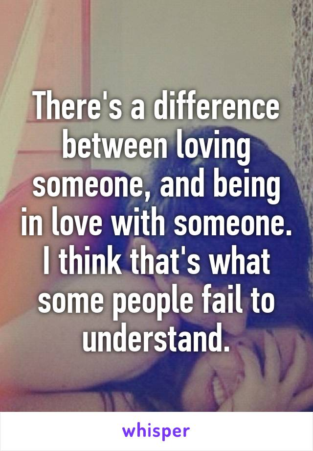 There's a difference between loving someone, and being in love with someone. I think that's what some people fail to understand.