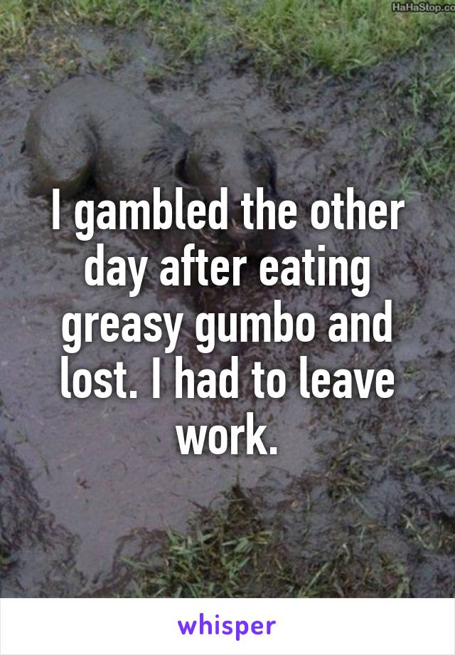 I gambled the other day after eating greasy gumbo and lost. I had to leave work.
