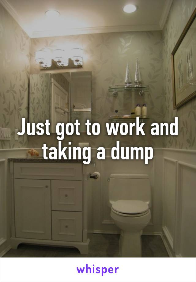 Just got to work and taking a dump