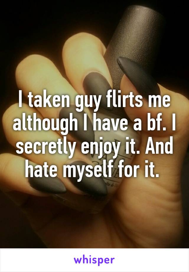 I taken guy flirts me although I have a bf. I secretly enjoy it. And hate myself for it.