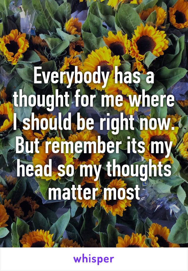 Everybody has a thought for me where I should be right now. But remember its my head so my thoughts matter most