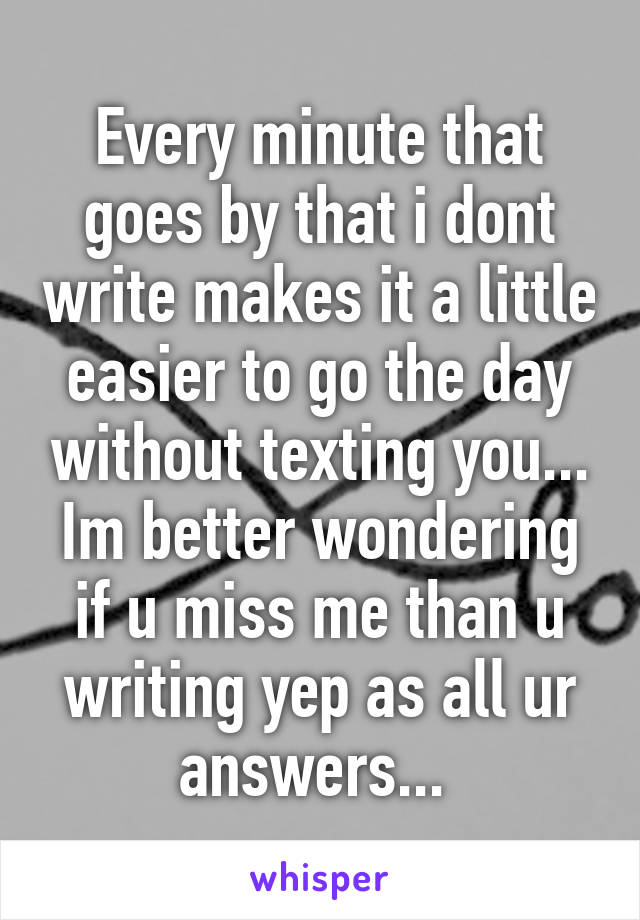 Every minute that goes by that i dont write makes it a little easier to go the day without texting you... Im better wondering if u miss me than u writing yep as all ur answers...