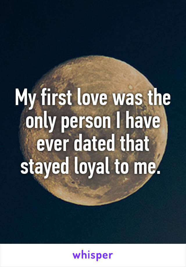 My first love was the only person I have ever dated that stayed loyal to me.