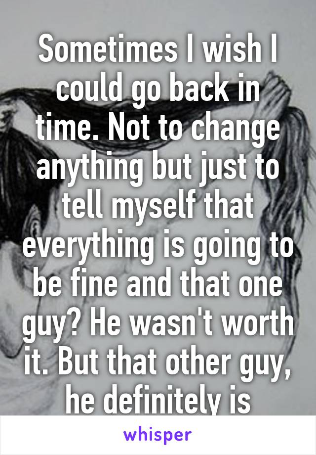 Sometimes I wish I could go back in time. Not to change anything but just to tell myself that everything is going to be fine and that one guy? He wasn't worth it. But that other guy, he definitely is