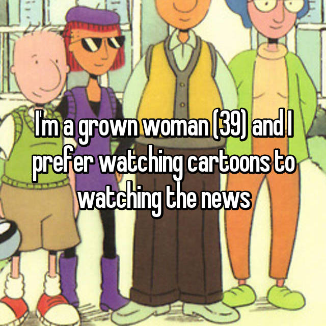 I'm a grown woman (39) and I prefer watching cartoons to watching the news