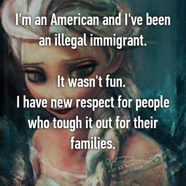 I'm an American and I've been an illegal immigrant.  It wasn't fun.  I have new respect for people who tough it out for their families.