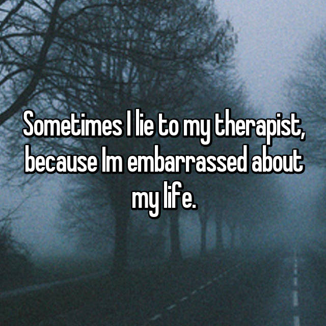 Sometimes I lie to my therapist, because Im embarrassed about my life.