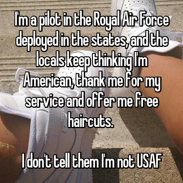 I'm a pilot in the Royal Air Force deployed in the states, and the locals keep thinking I'm American, thank me for my service and offer me free haircuts.   I don't tell them I'm not USAF