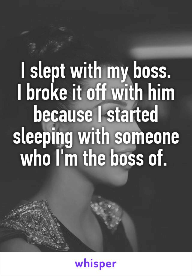 I slept with my boss. I broke it off with him because I started sleeping with someone who I'm the boss of.