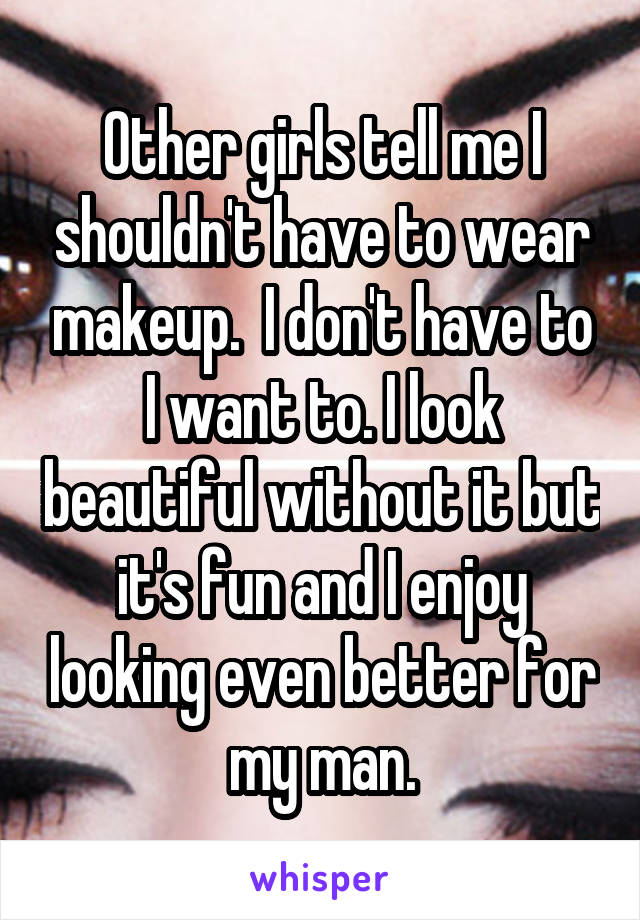Other girls tell me I shouldn't have to wear makeup.  I don't have to I want to. I look beautiful without it but it's fun and I enjoy looking even better for my man.