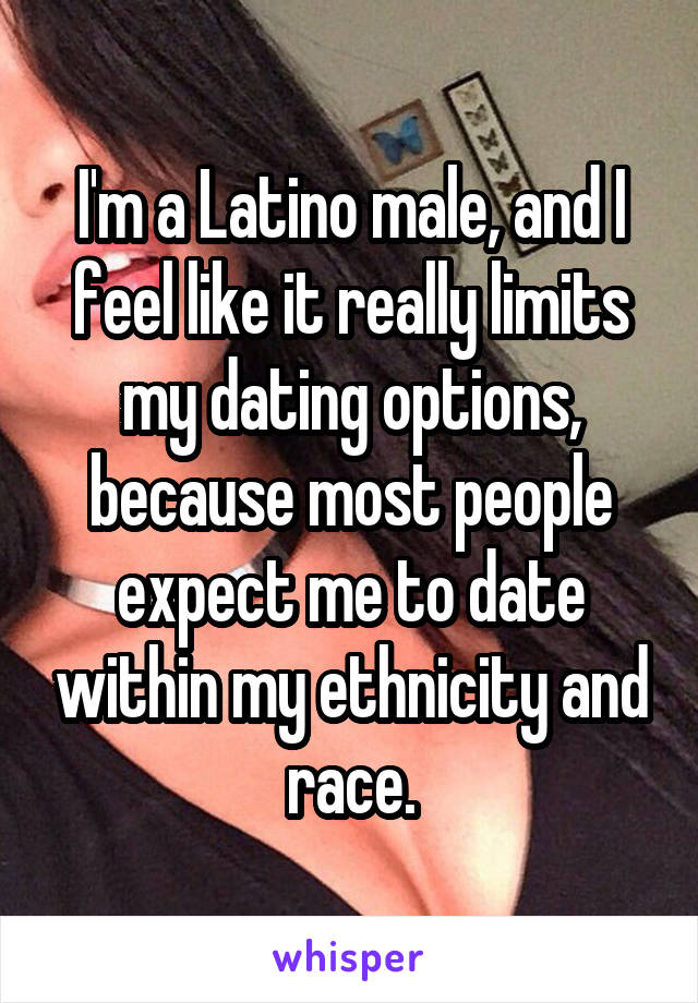 I'm a Latino male, and I feel like it really limits my dating options, because most people expect me to date within my ethnicity and race.