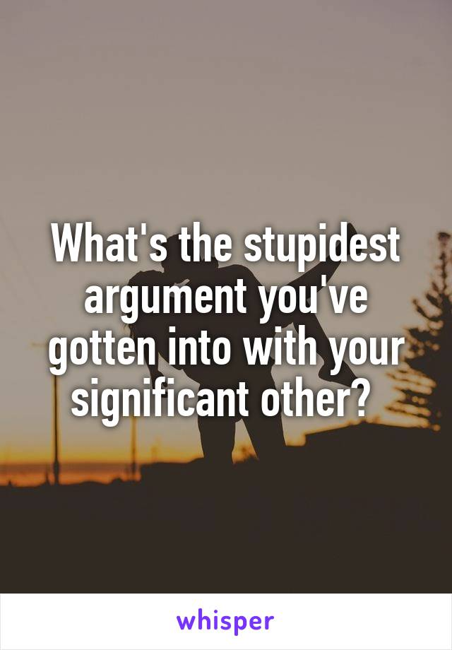 What's the stupidest argument you've gotten into with your significant other?