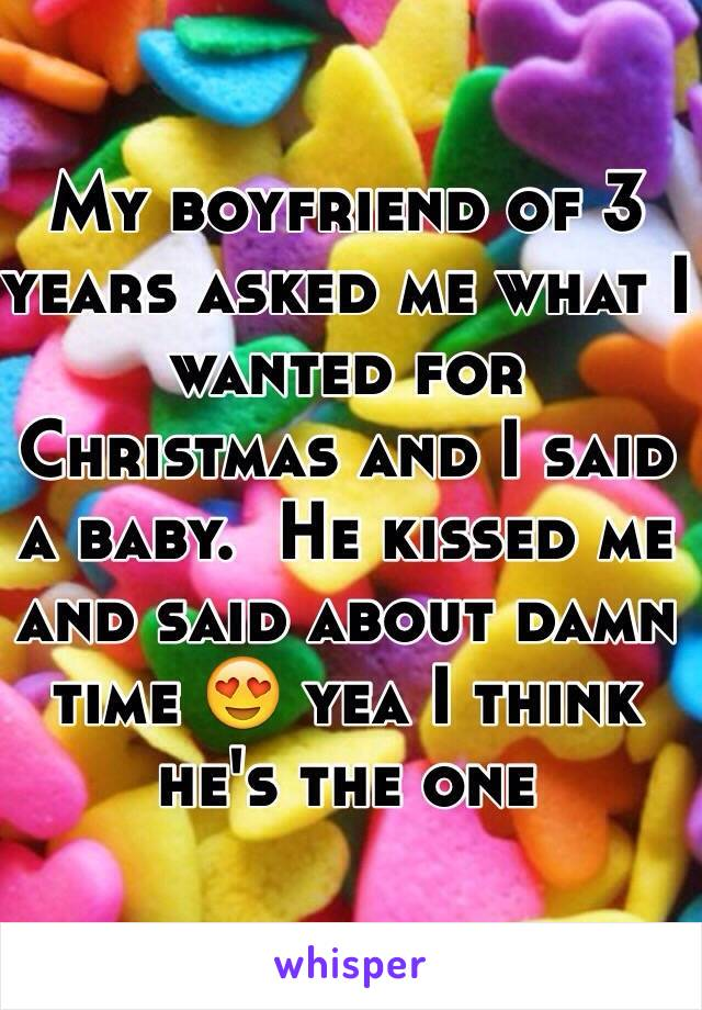 My boyfriend of 3 years asked me what I wanted for Christmas and I said a baby.  He kissed me and said about damn time 😍 yea I think he's the one