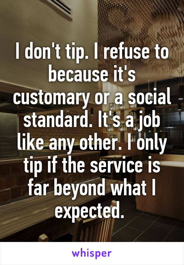 I don't tip. I refuse to because it's customary or a social standard. It's a job like any other. I only tip if the service is far beyond what I expected.