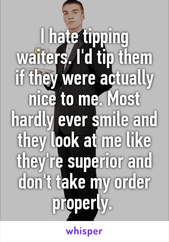 I hate tipping waiters. I'd tip them if they were actually nice to me. Most hardly ever smile and they look at me like they're superior and don't take my order properly.