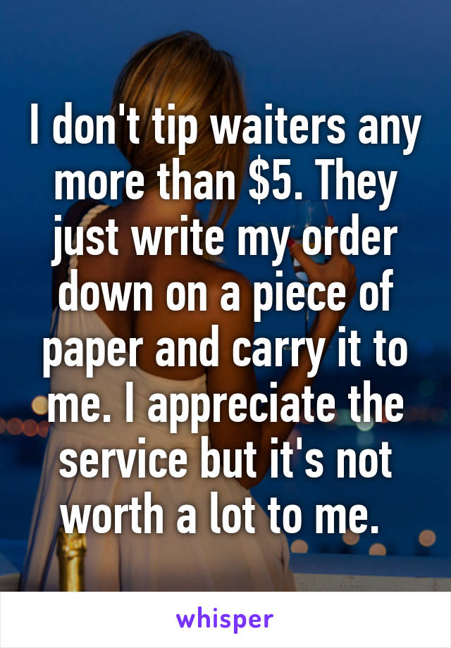 I don't tip waiters any more than $5. They just write my order down on a piece of paper and carry it to me. I appreciate the service but it's not worth a lot to me.