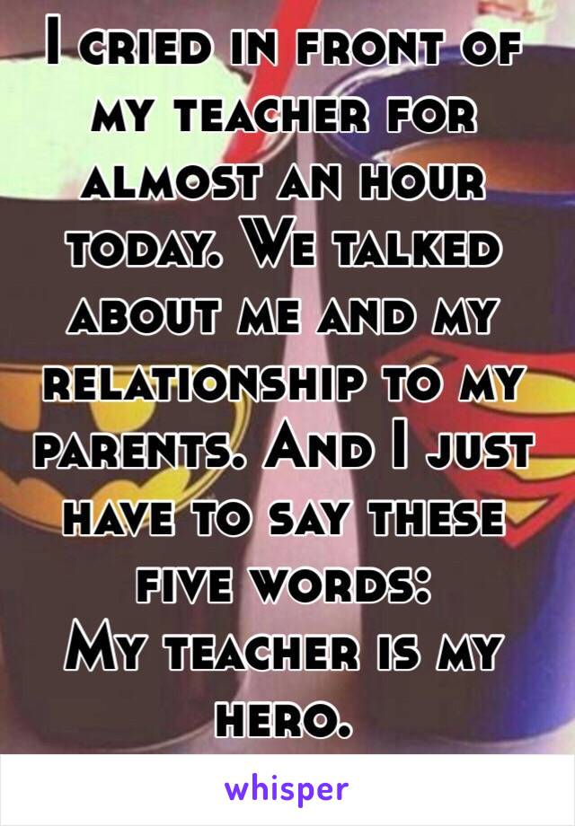 I cried in front of my teacher for almost an hour today. We talked about me and my relationship to my parents. And I just have to say these five words:  My teacher is my hero.