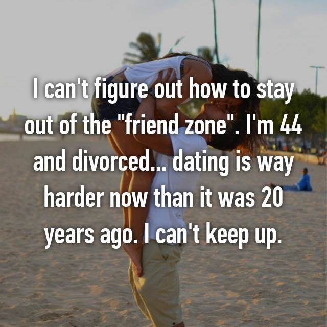 "I can't figure out how to stay out of the ""friend zone"". I'm 44 and divorced... dating is way harder now than it was 20 years ago. I can't keep up."