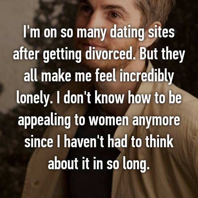 I'm on so many dating sites after getting divorced. But they all make me feel incredibly lonely. I don't know how to be appealing to women anymore since I haven't had to think about it in so long.