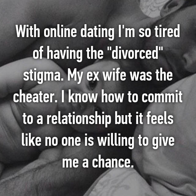 "With online dating I'm so tired of having the ""divorced"" stigma. My ex wife was the cheater. I know how to commit to a relationship but it feels like no one is willing to give me a chance."