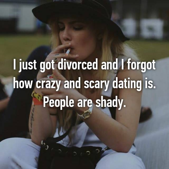 I just got divorced and I forgot how crazy and scary dating is. People are shady.