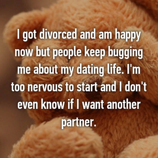 I got divorced and am happy now but people keep bugging me about my dating life. I'm too nervous to start and I don't even know if I want another partner.