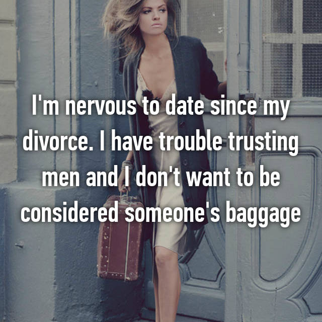 I'm nervous to date since my divorce. I have trouble trusting men and I don't want to be considered someone's baggage