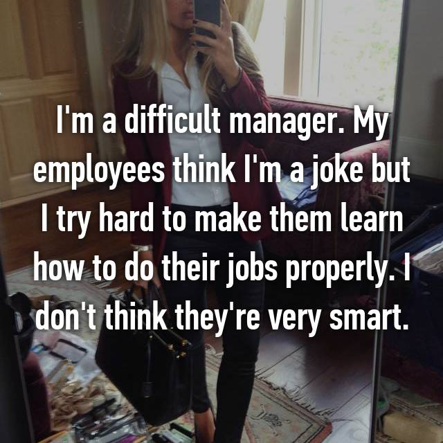 I'm a difficult manager. My employees think I'm a joke but I try hard to make them learn how to do their jobs properly. I don't think they're very smart.