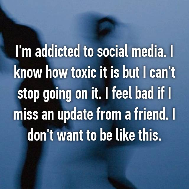 I'm addicted to social media. I know how toxic it is but I can't stop going on it. I feel bad if I miss an update from a friend. I don't want to be like this.