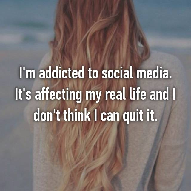 I'm addicted to social media. It's affecting my real life and I don't think I can quit it.