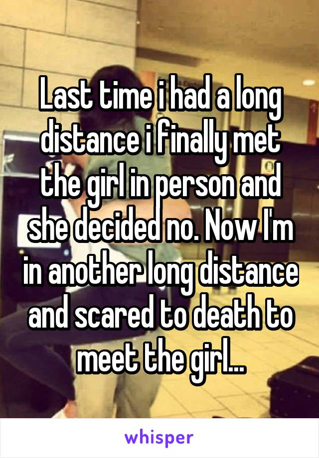 Last time i had a long distance i finally met the girl in person and she decided no. Now I'm in another long distance and scared to death to meet the girl...