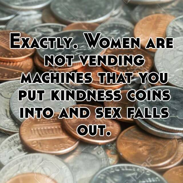 Exactly  Women are not vending machines that you put kindness coins