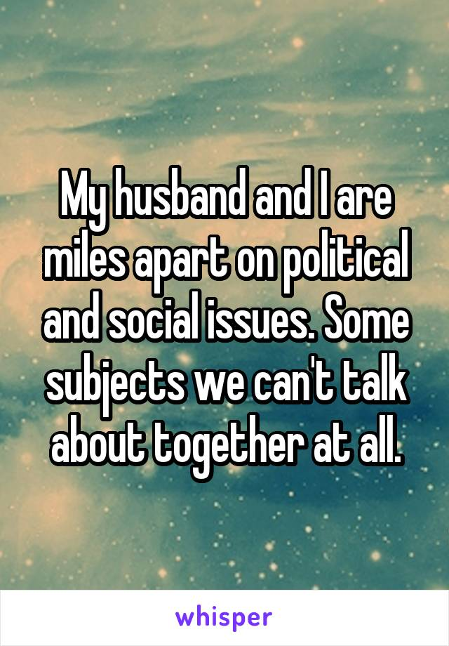 My husband and I are miles apart on political and social issues. Some subjects we can't talk about together at all.