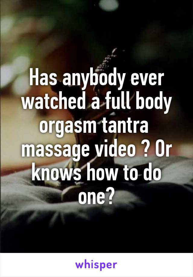 Has Anybody Ever Watched A Full Body Orgasm Tantra Massage Video