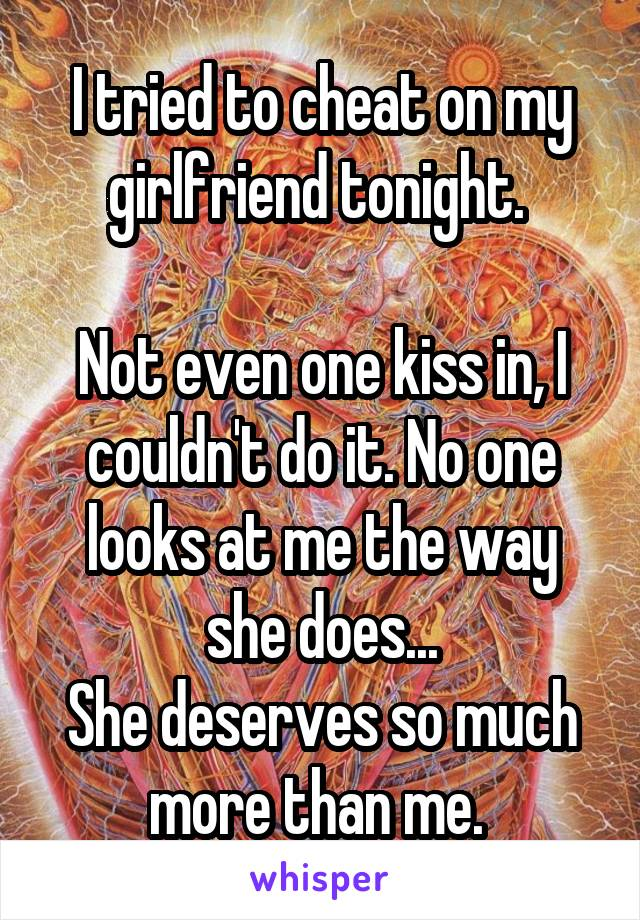 I tried to cheat on my girlfriend tonight.   Not even one kiss in, I couldn't do it. No one looks at me the way she does... She deserves so much more than me.