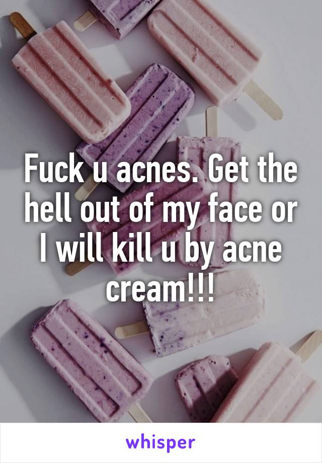 Fuck u acnes. Get the hell out of my face or I will kill u by acne cream!!!