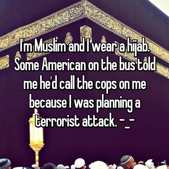 I'm Muslim and I wear a hijab. Some American on the bus told me he'd call the cops on me because I was planning a terrorist attack. -_-
