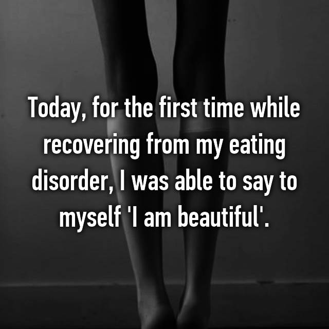 Today, for the first time while recovering from my eating disorder, I was able to say to myself 'I am beautiful'.