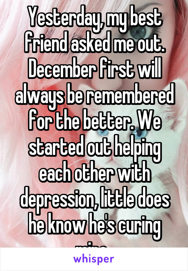 Yesterday, my best friend asked me out. December first will always be remembered for the better. We started out helping each other with depression, little does he know he's curing mine.