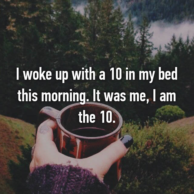 I woke up with a 10 in my bed this morning. It was me, I am the 10.