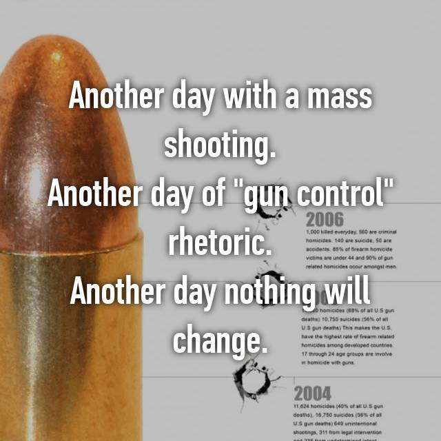 "Another day with a mass shooting. Another day of ""gun control"" rhetoric. Another day nothing will change."