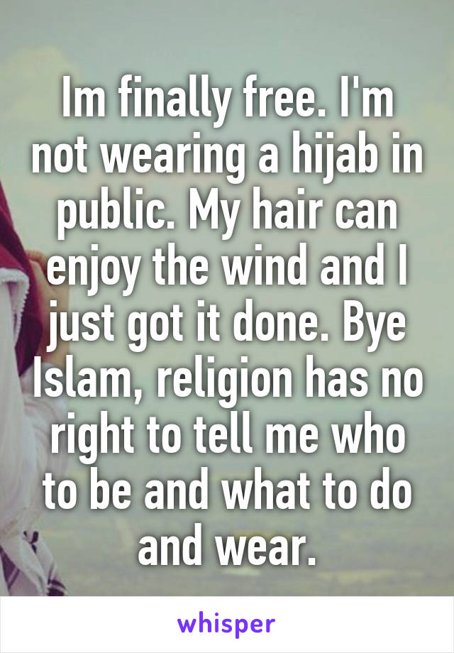 Im finally free. I'm not wearing a hijab in public. My hair can enjoy the wind and I just got it done. Bye Islam, religion has no right to tell me who to be and what to do and wear.