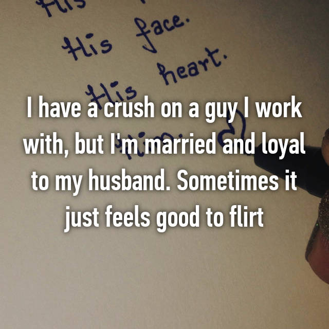I have a crush on a guy I work with, but I'm married and loyal to my husband. Sometimes it just feels good to flirt