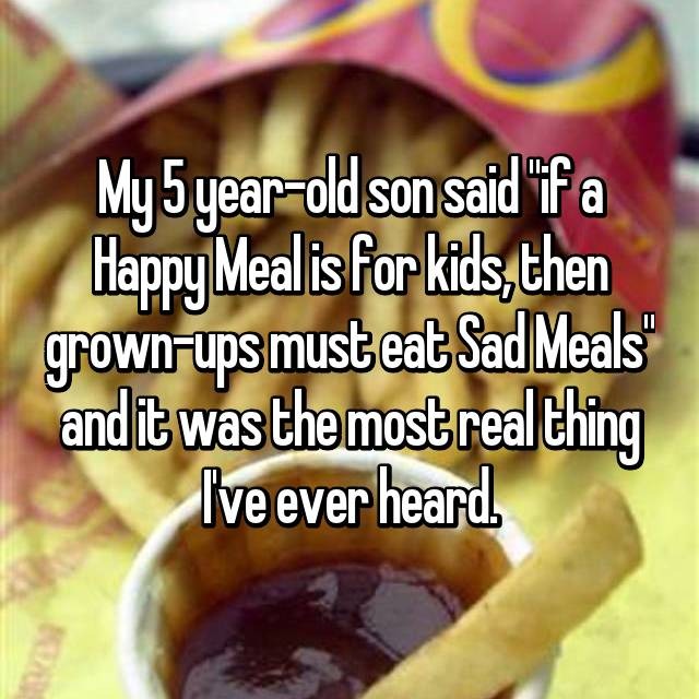 "My 5 year-old son said ""if a Happy Meal is for kids, then grown-ups must eat Sad Meals"" and it was the most real thing I've ever heard."