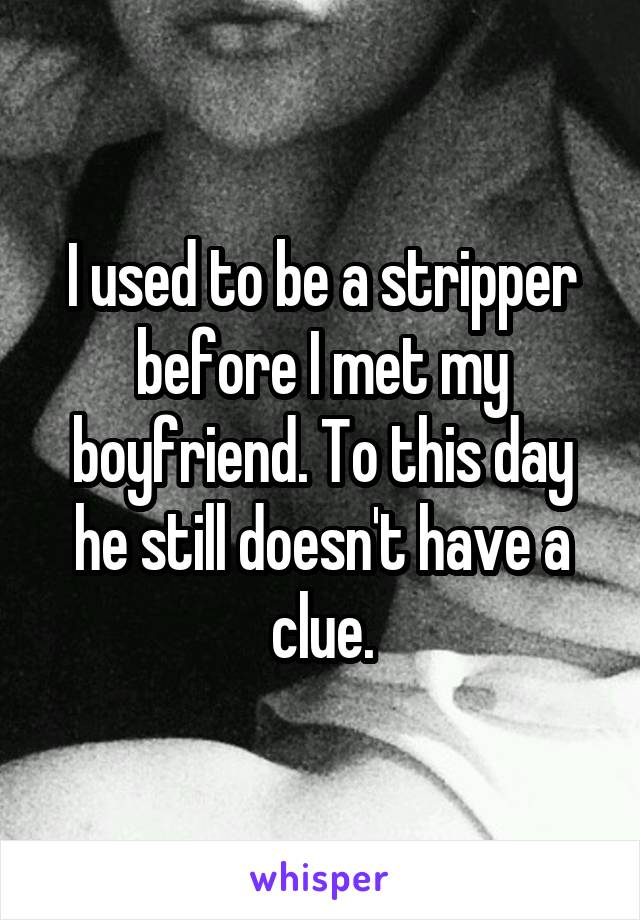 I used to be a stripper before I met my boyfriend. To this day he still doesn't have a clue.