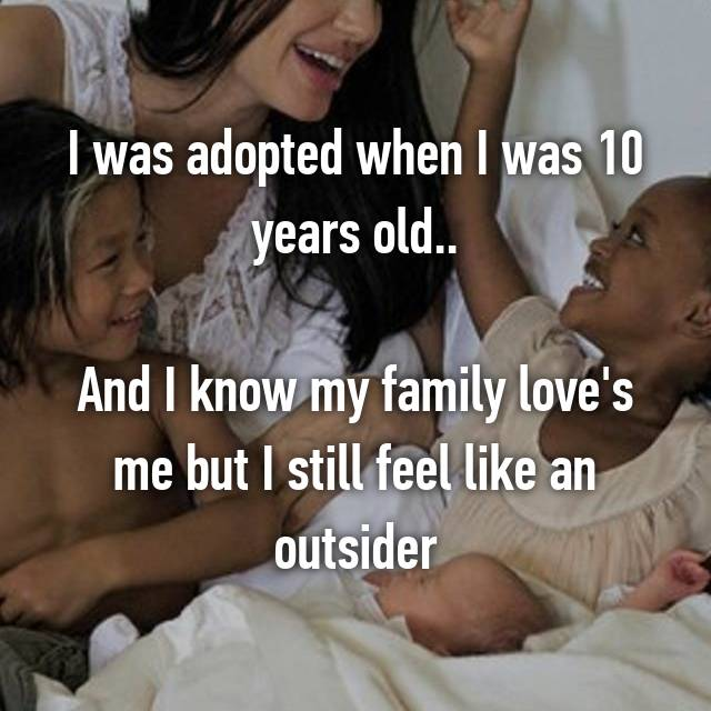 I was adopted when I was 10 years old..  And I know my family love's me but I still feel like an outsider