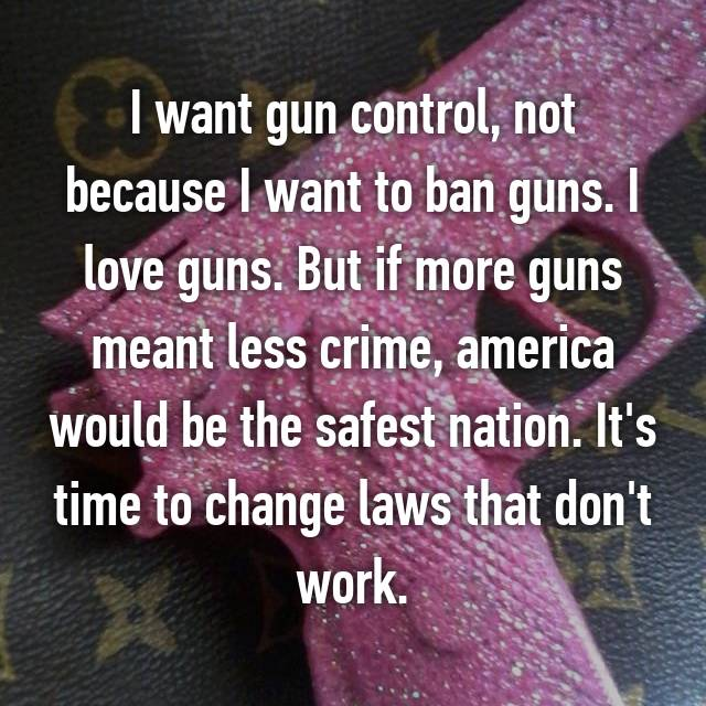 I want gun control, not because I want to ban guns. I love guns. But if more guns meant less crime, america would be the safest nation. It's time to change laws that don't work.